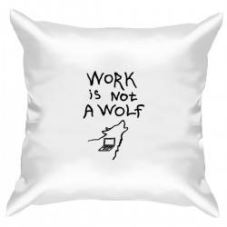 "Подушка с принтом ""Work is not a wolf"""